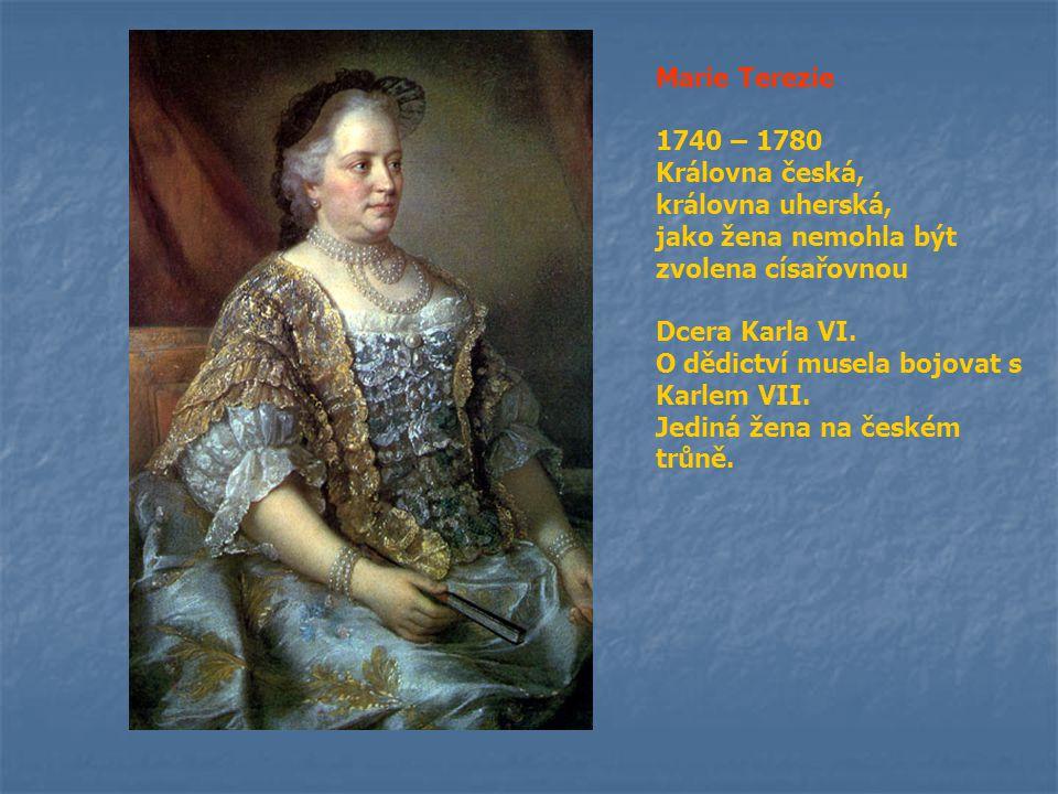 Marie Terezie 1740 – 1780. Královna česká, královna uherská, jako žena nemohla být zvolena císařovnou.