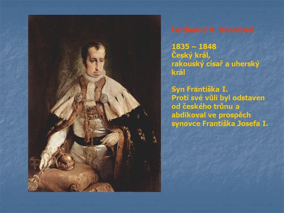 Ferdinand V. Dobrotivý 1835 – 1848. Český král, rakouský císař a uherský král. Syn Františka I.