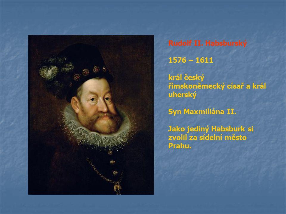Rudolf II. Habsburský 1576 – 1611. král český. římskoněmecký císař a král uherský. Syn Maxmiliána II.