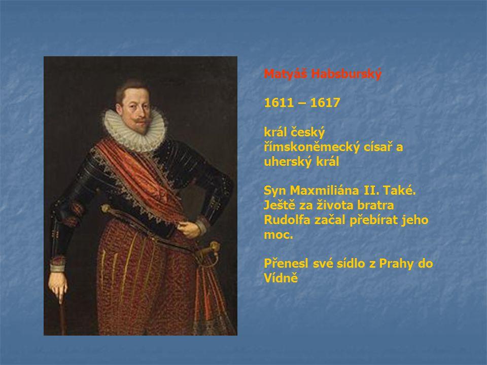 Matyáš Habsburský 1611 – 1617. král český. římskoněmecký císař a uherský král. Syn Maxmiliána II. Také.