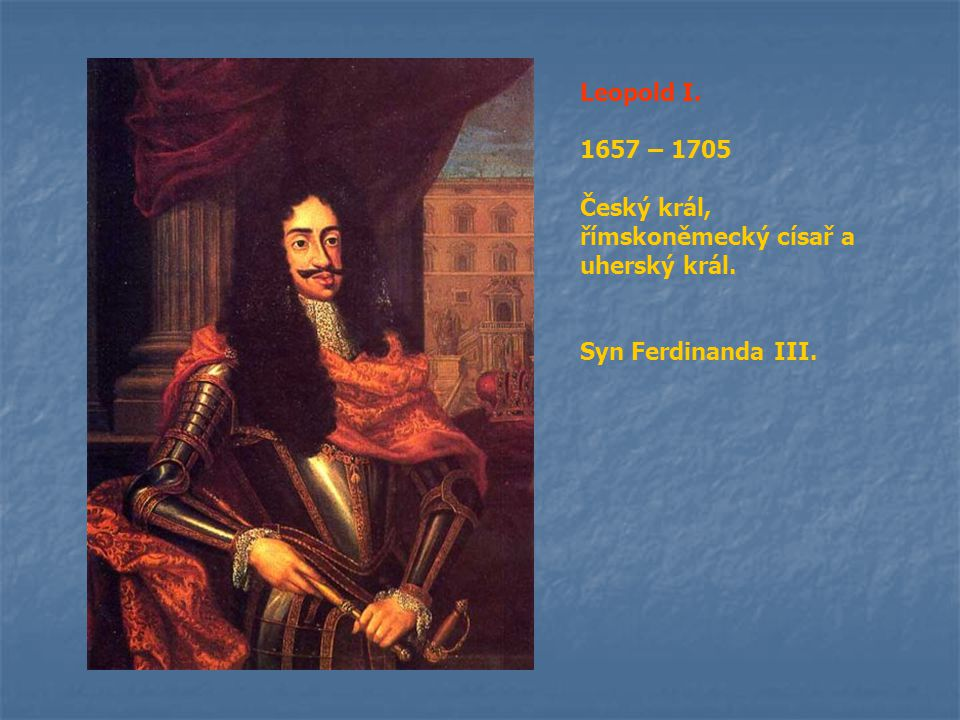 Leopold I. 1657 – 1705 Český král, římskoněmecký císař a uherský král. Syn Ferdinanda III.