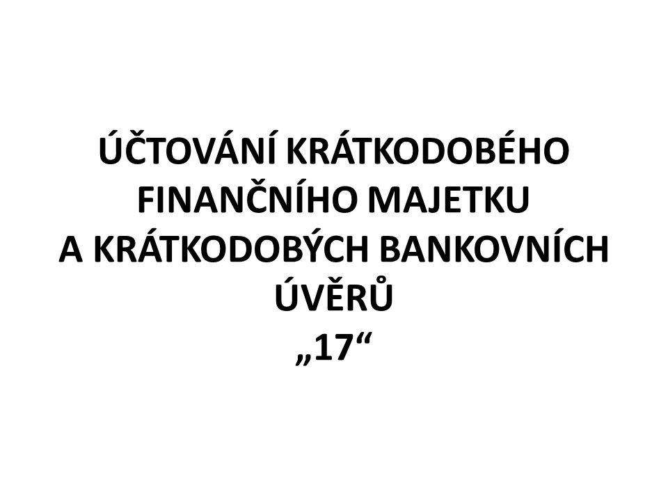 """ÚČTOVÁNÍ KRÁTKODOBÉHO FINANČNÍHO MAJETKU A KRÁTKODOBÝCH BANKOVNÍCH ÚVĚRŮ """"17"""