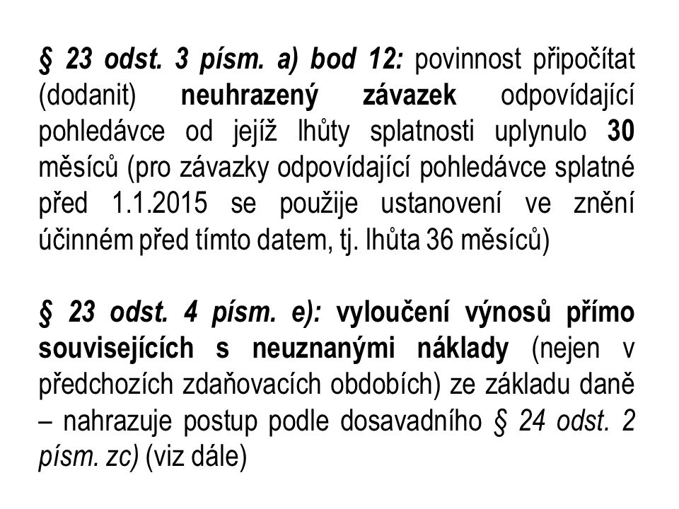 § 23 odst. 3 písm. a) bod 12: povinnost připočítat (dodanit) neuhrazený závazek odpovídající pohledávce od jejíž lhůty splatnosti uplynulo 30 měsíců (pro závazky odpovídající pohledávce splatné před 1.1.2015 se použije ustanovení ve znění účinném před tímto datem, tj. lhůta 36 měsíců)