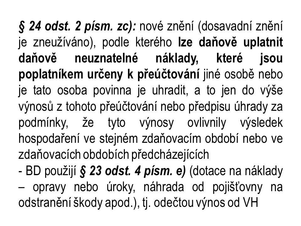 § 24 odst. 2 písm. zc): nové znění (dosavadní znění je zneužíváno), podle kterého lze daňově uplatnit daňově neuznatelné náklady, které jsou poplatníkem určeny k přeúčtování jiné osobě nebo je tato osoba povinna je uhradit, a to jen do výše výnosů z tohoto přeúčtování nebo předpisu úhrady za podmínky, že tyto výnosy ovlivnily výsledek hospodaření ve stejném zdaňovacím období nebo ve zdaňovacích obdobích předcházejících