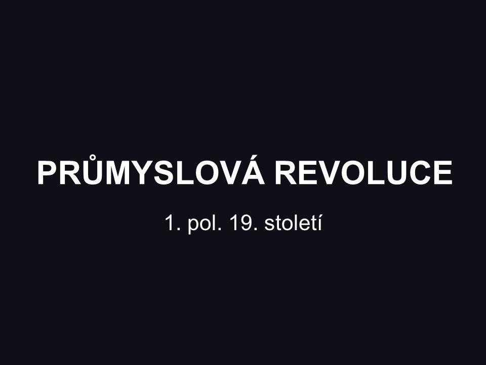 PRŮMYSLOVÁ REVOLUCE 1. pol. 19. století