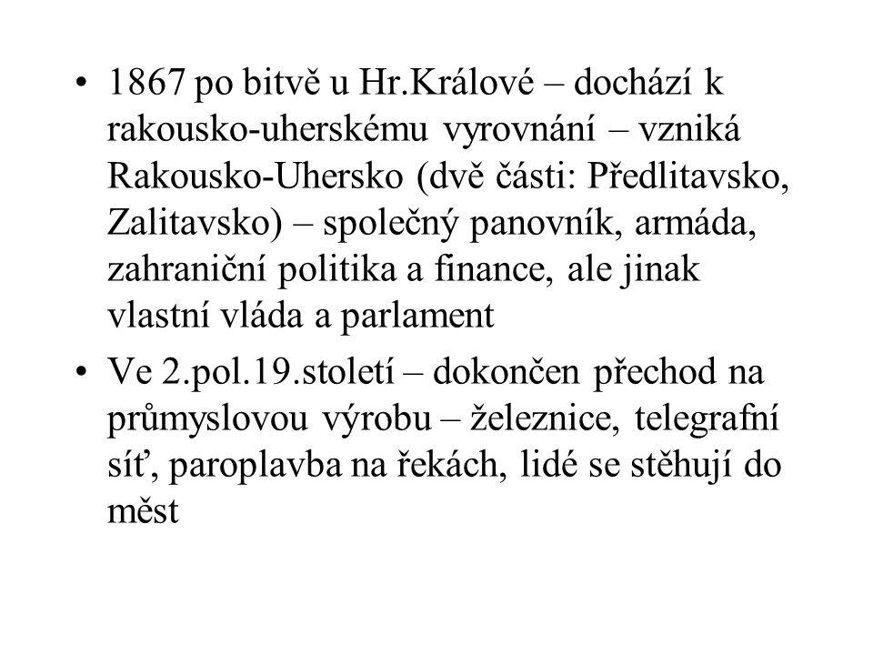 1867 po bitvě u Hr.Králové – dochází k rakousko-uherskému vyrovnání – vzniká Rakousko-Uhersko (dvě části: Předlitavsko, Zalitavsko) – společný panovník, armáda, zahraniční politika a finance, ale jinak vlastní vláda a parlament
