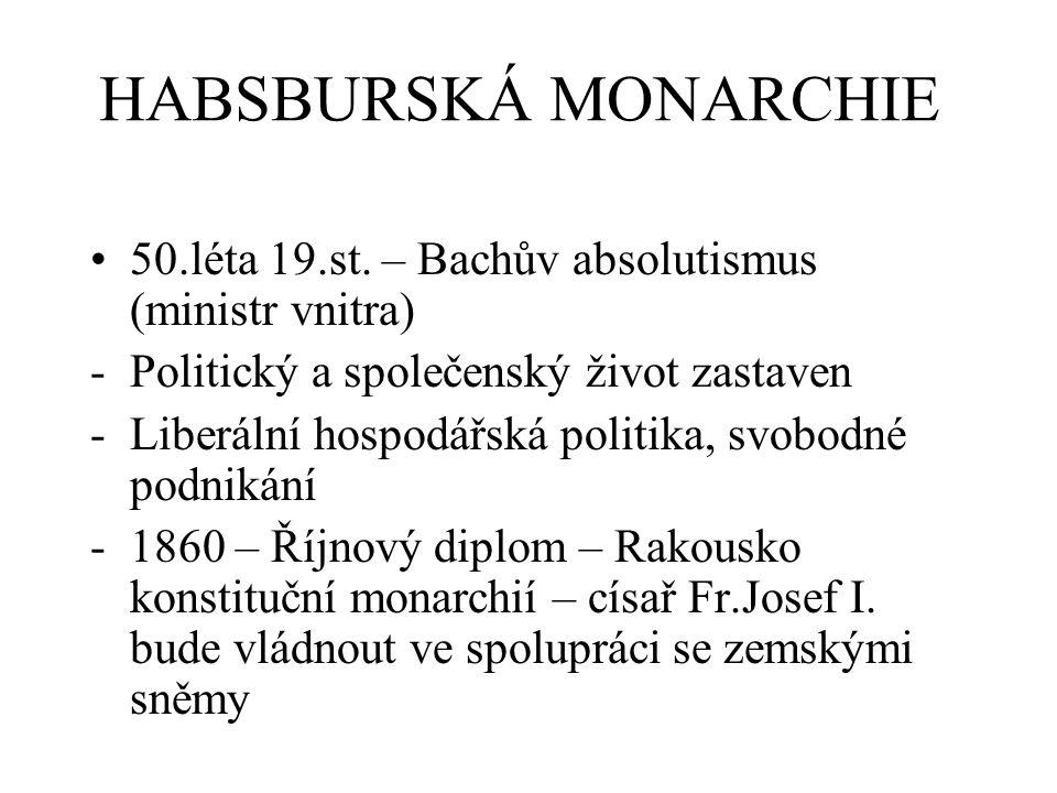 HABSBURSKÁ MONARCHIE 50.léta 19.st. – Bachův absolutismus (ministr vnitra) Politický a společenský život zastaven.