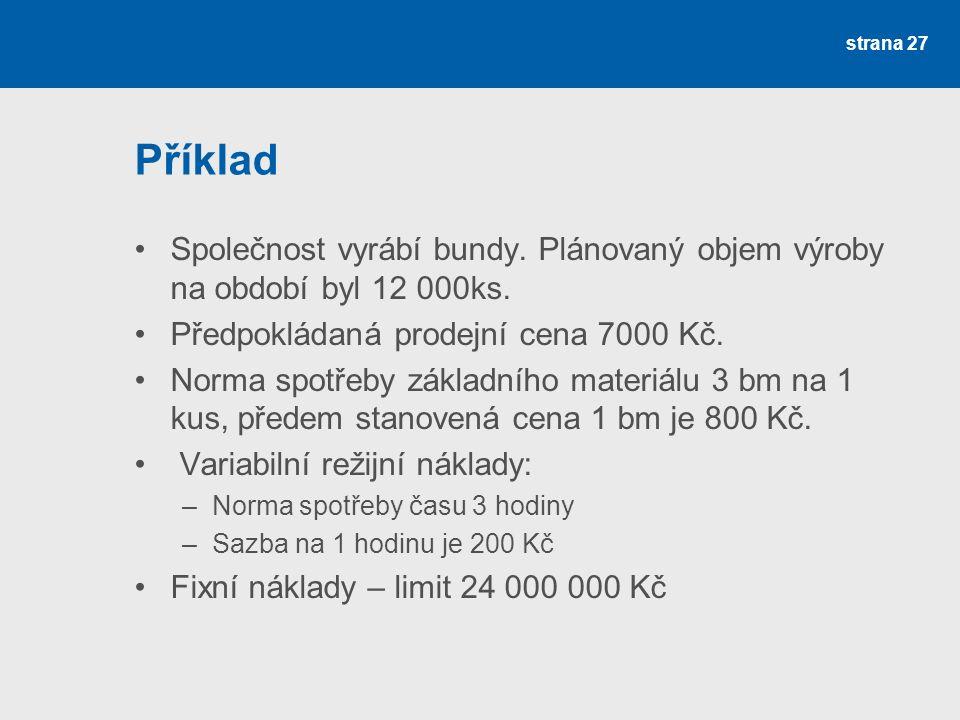 Příklad Společnost vyrábí bundy. Plánovaný objem výroby na období byl 12 000ks. Předpokládaná prodejní cena 7000 Kč.