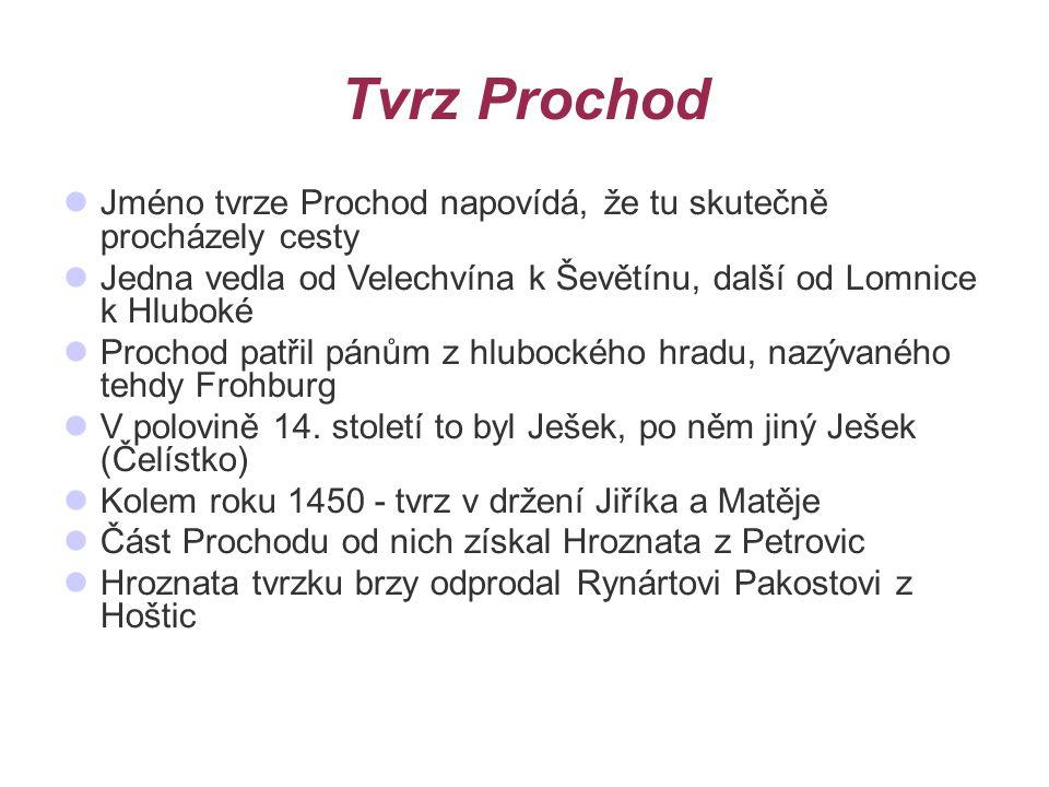 Tvrz Prochod Jméno tvrze Prochod napovídá, že tu skutečně procházely cesty. Jedna vedla od Velechvína k Ševětínu, další od Lomnice k Hluboké.