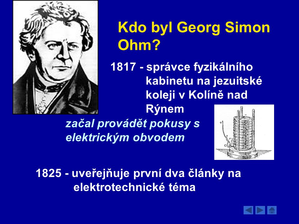 Kdo byl Georg Simon Ohm 1817 - správce fyzikálního kabinetu na jezuitské koleji v Kolíně nad Rýnem.