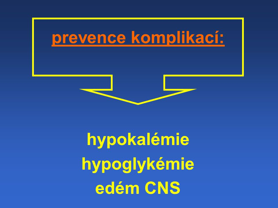 prevence komplikací: hypokalémie hypoglykémie edém CNS