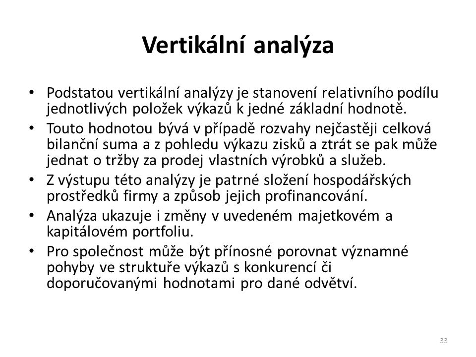 Vertikální analýza Podstatou vertikální analýzy je stanovení relativního podílu jednotlivých položek výkazů k jedné základní hodnotě.