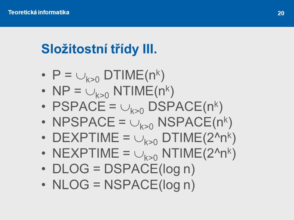 Složitostní třídy III. P = k>0 DTIME(nk) NP = k>0 NTIME(nk) PSPACE = k>0 DSPACE(nk) NPSPACE = k>0 NSPACE(nk)