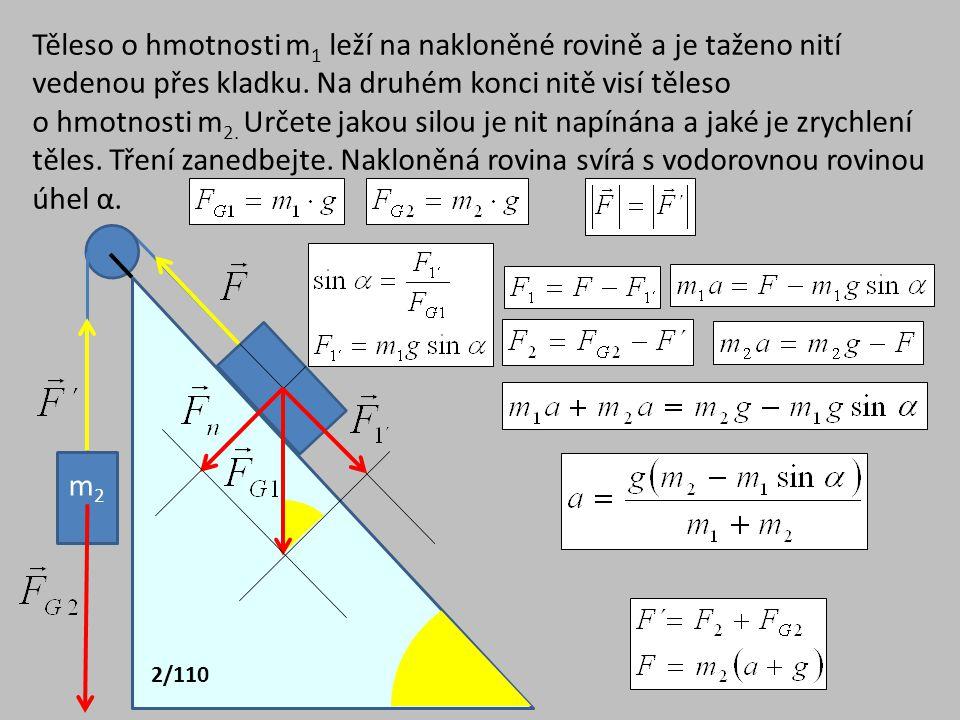 Těleso o hmotnosti m1 leží na nakloněné rovině a je taženo nití vedenou přes kladku. Na druhém konci nitě visí těleso o hmotnosti m2. Určete jakou silou je nit napínána a jaké je zrychlení těles. Tření zanedbejte. Nakloněná rovina svírá s vodorovnou rovinou úhel α.