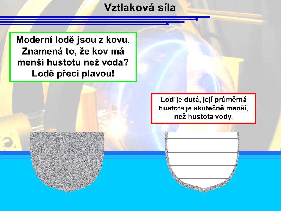 Vztlaková síla Moderní lodě jsou z kovu. Znamená to, že kov má menší hustotu než voda Lodě přeci plavou!