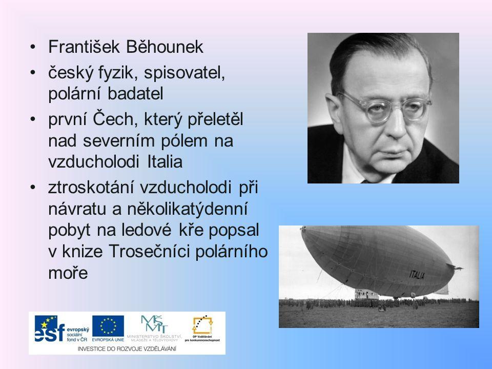 František Běhounek český fyzik, spisovatel, polární badatel. první Čech, který přeletěl nad severním pólem na vzducholodi Italia.
