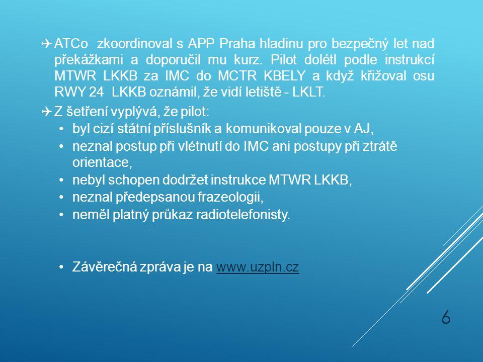 ATCo zkoordinoval s APP Praha hladinu pro bezpečný let nad překážkami a doporučil mu kurz. Pilot dolétl podle instrukcí MTWR LKKB za IMC do MCTR KBELY a když křižoval osu RWY 24 LKKB oznámil, že vidí letiště - LKLT.