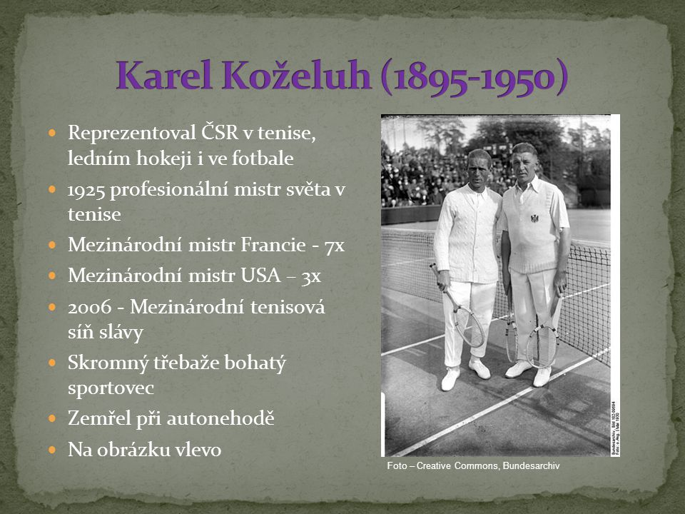 Karel Koželuh (1895-1950) Reprezentoval ČSR v tenise, ledním hokeji i ve fotbale. 1925 profesionální mistr světa v tenise.