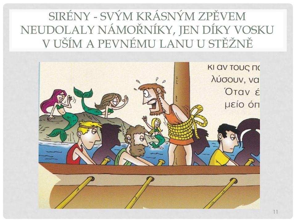 Sirény - svým krásným zpěvem neudolaly námořníky, jen díky vosku v uším a pevnému lanu u stěžně