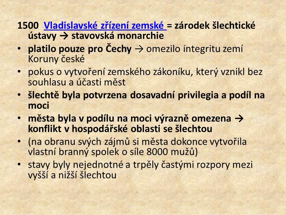 1500 Vladislavské zřízení zemské = zárodek šlechtické ústavy → stavovská monarchie