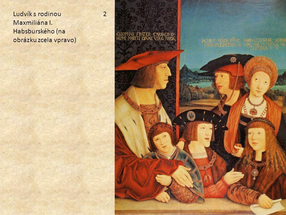 Ludvík s rodinou Maxmiliána I. Habsburského (na obrázku zcela vpravo)