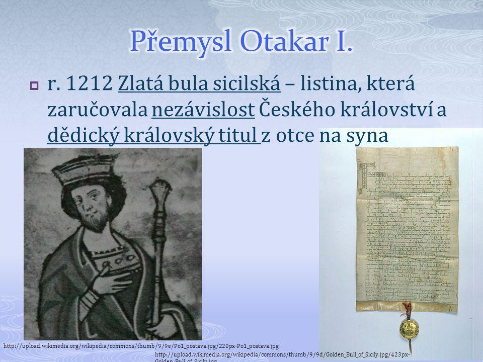 Přemysl Otakar I. r. 1212 Zlatá bula sicilská – listina, která zaručovala nezávislost Českého království a dědický královský titul z otce na syna.