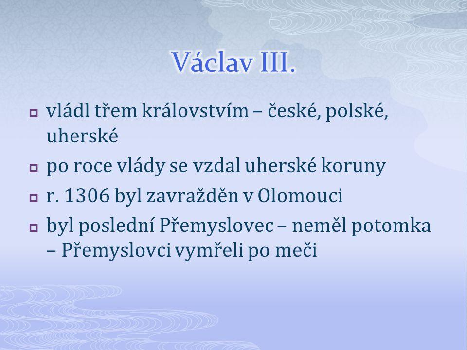Václav III. vládl třem královstvím – české, polské, uherské