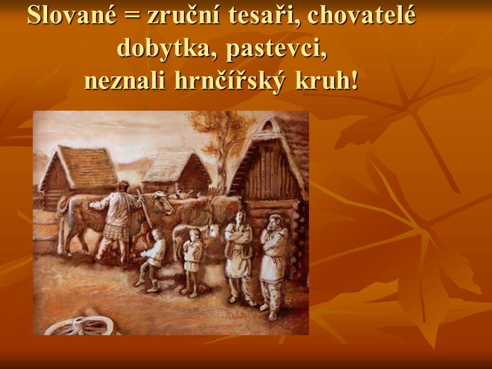 Slované = zruční tesaři, chovatelé dobytka, pastevci, neznali hrnčířský kruh!