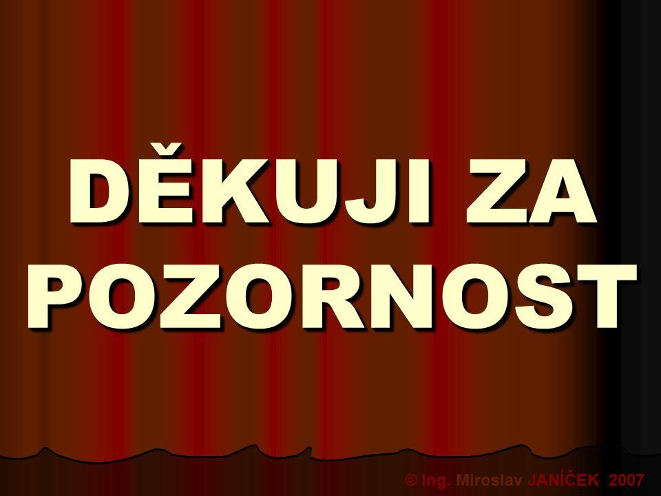 DĚKUJI ZA POZORNOST = © Ing. Miroslav JANÍČEK 2007