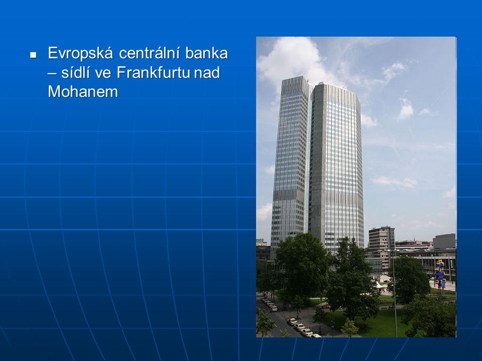 Evropská centrální banka – sídlí ve Frankfurtu nad Mohanem