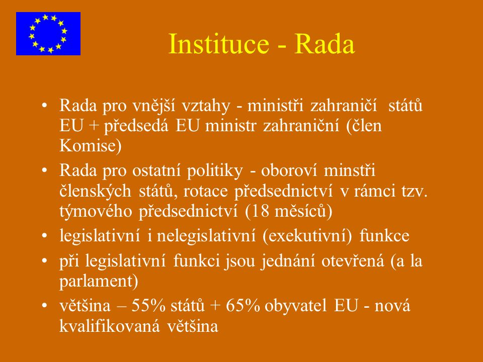 Instituce - Rada Rada pro vnější vztahy - ministři zahraničí států EU + předsedá EU ministr zahraniční (člen Komise)