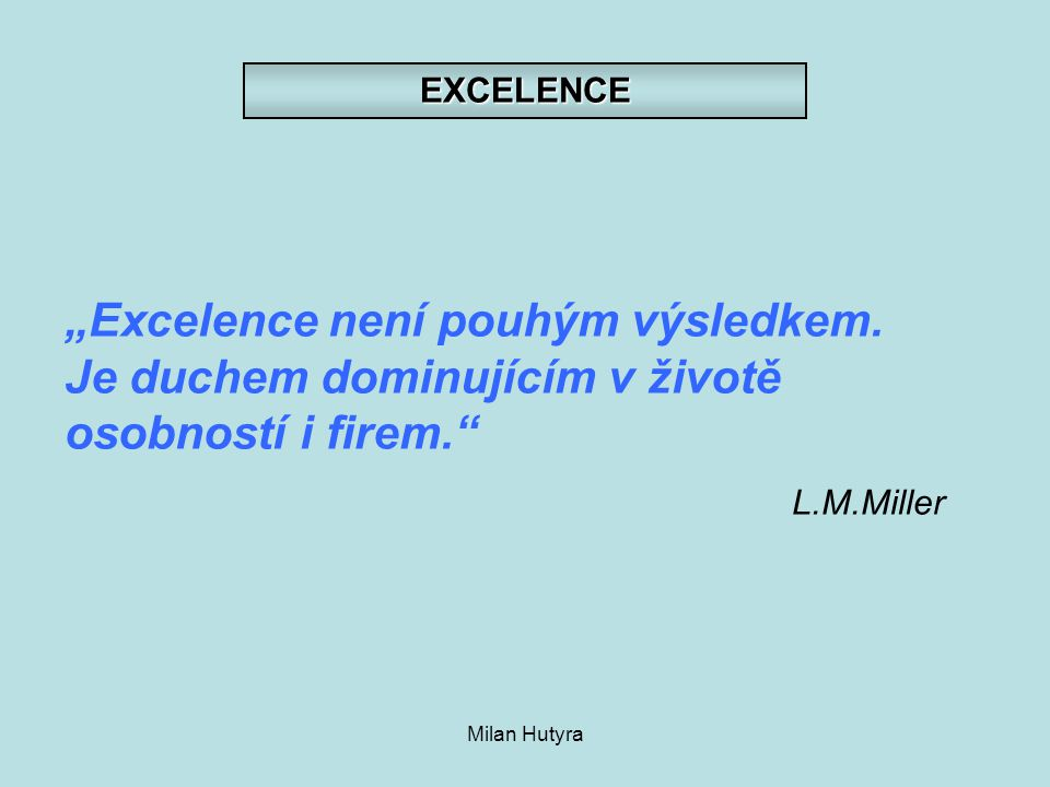 """EXCELENCE """"Excelence není pouhým výsledkem. Je duchem dominujícím v životě osobností i firem. L.M.Miller."""