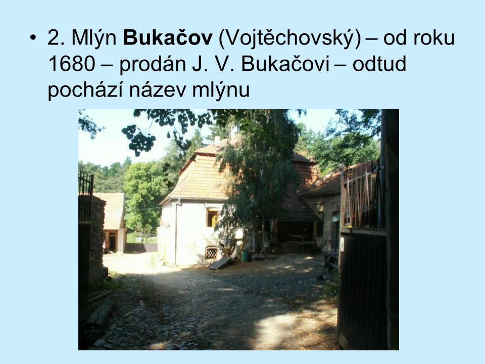2. Mlýn Bukačov (Vojtěchovský) – od roku 1680 – prodán J. V