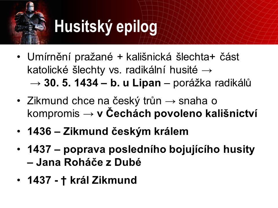 Husitský epilog Umírnění pražané + kališnická šlechta+ část katolické šlechty vs. radikální husité → → 30. 5. 1434 – b. u Lipan – porážka radikálů.
