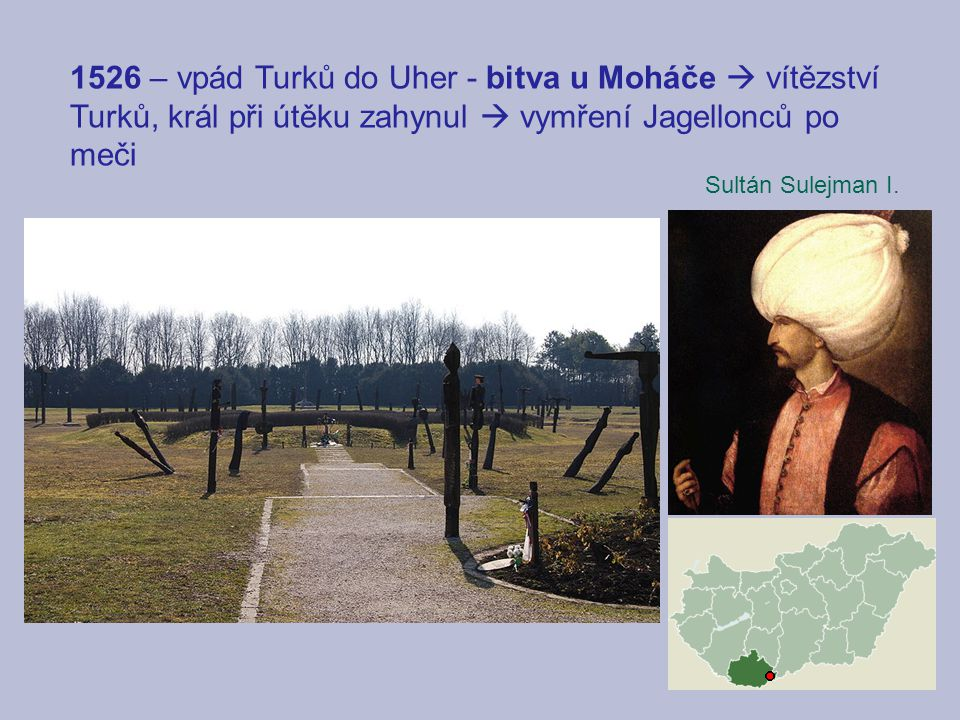 1526 – vpád Turků do Uher - bitva u Moháče  vítězství Turků, král při útěku zahynul  vymření Jagellonců po meči