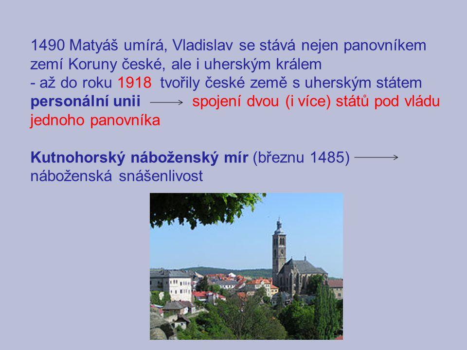 1490 Matyáš umírá, Vladislav se stává nejen panovníkem zemí Koruny české, ale i uherským králem