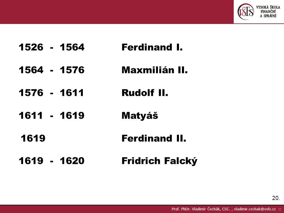 1526 - 1564 Ferdinand I. 1564 - 1576 Maxmilián II.