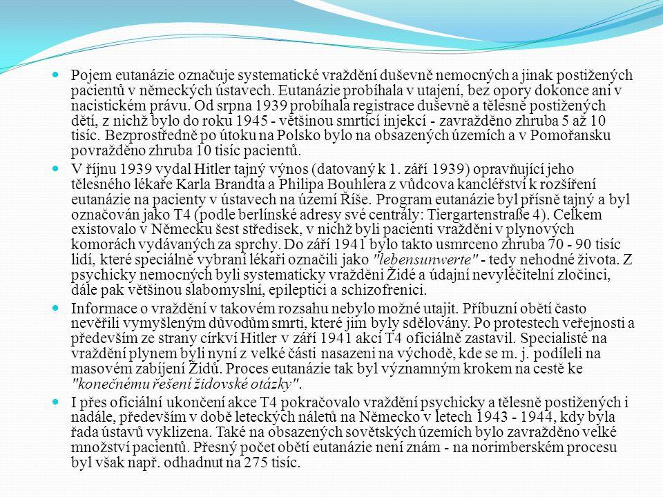 Pojem eutanázie označuje systematické vraždění duševně nemocných a jinak postižených pacientů v německých ústavech. Eutanázie probíhala v utajení, bez opory dokonce ani v nacistickém právu. Od srpna 1939 probíhala registrace duševně a tělesně postižených dětí, z nichž bylo do roku 1945 - většinou smrtící injekcí - zavražděno zhruba 5 až 10 tisíc. Bezprostředně po útoku na Polsko bylo na obsazených územích a v Pomořansku povražděno zhruba 10 tisíc pacientů.