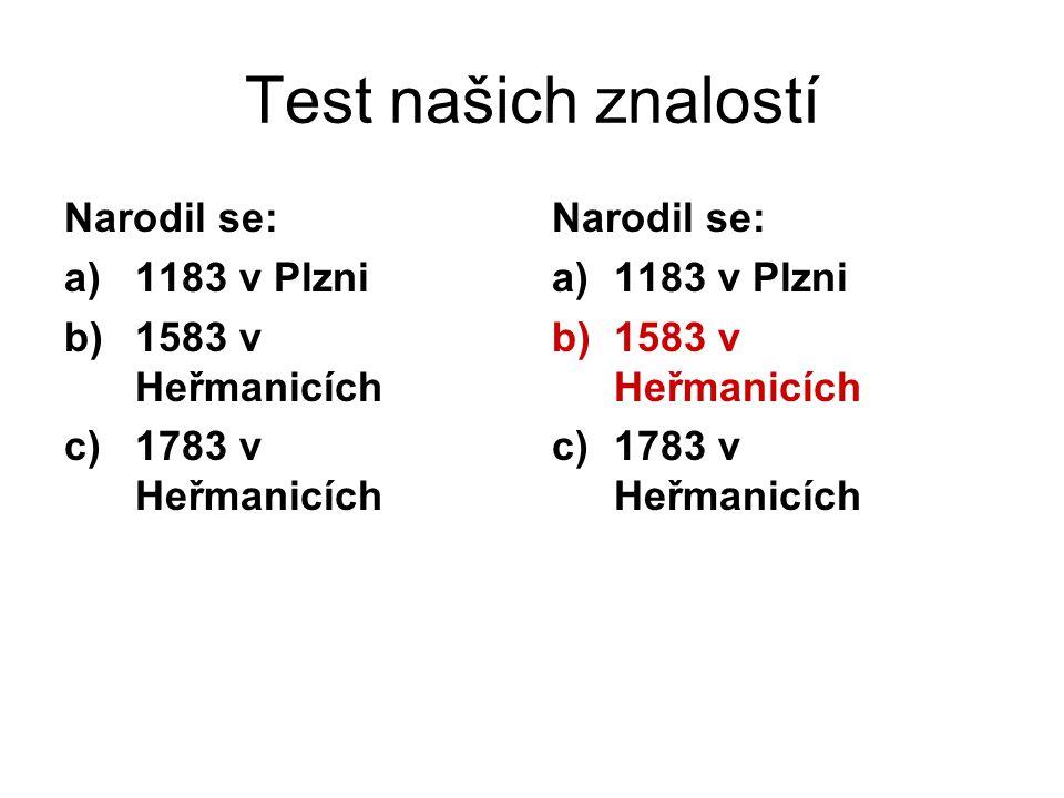 Test našich znalostí Narodil se: 1183 v Plzni 1583 v Heřmanicích