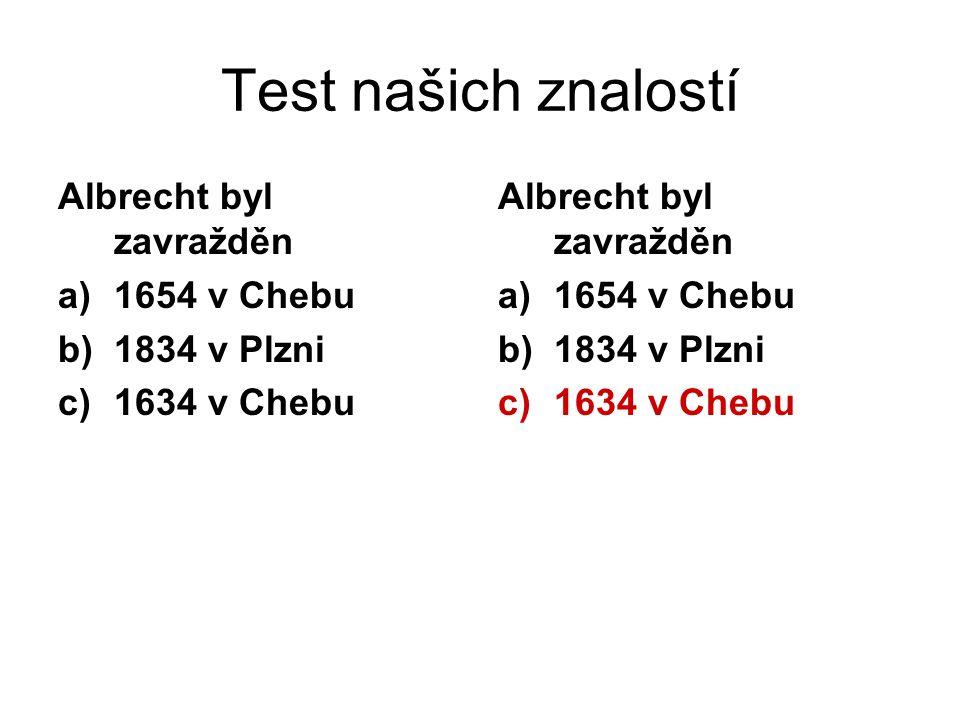 Test našich znalostí Albrecht byl zavražděn 1654 v Chebu 1834 v Plzni