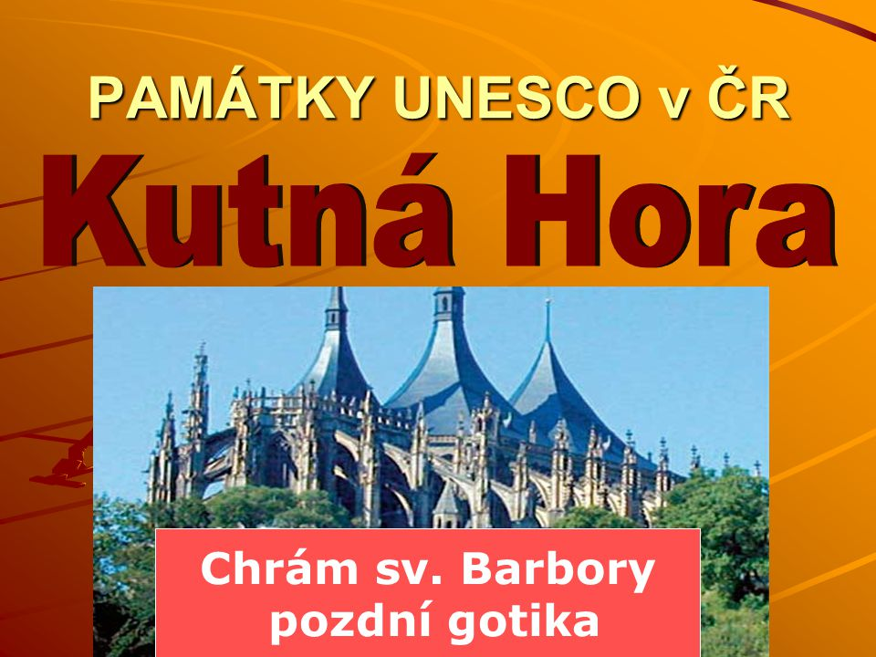 PAMÁTKY UNESCO v ČR Kutná Hora Chrám sv. Barbory pozdní gotika