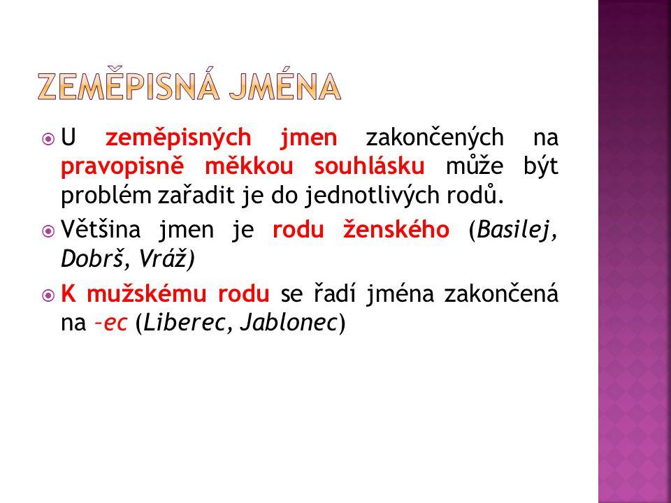 zeměpisná jména U zeměpisných jmen zakončených na pravopisně měkkou souhlásku může být problém zařadit je do jednotlivých rodů.