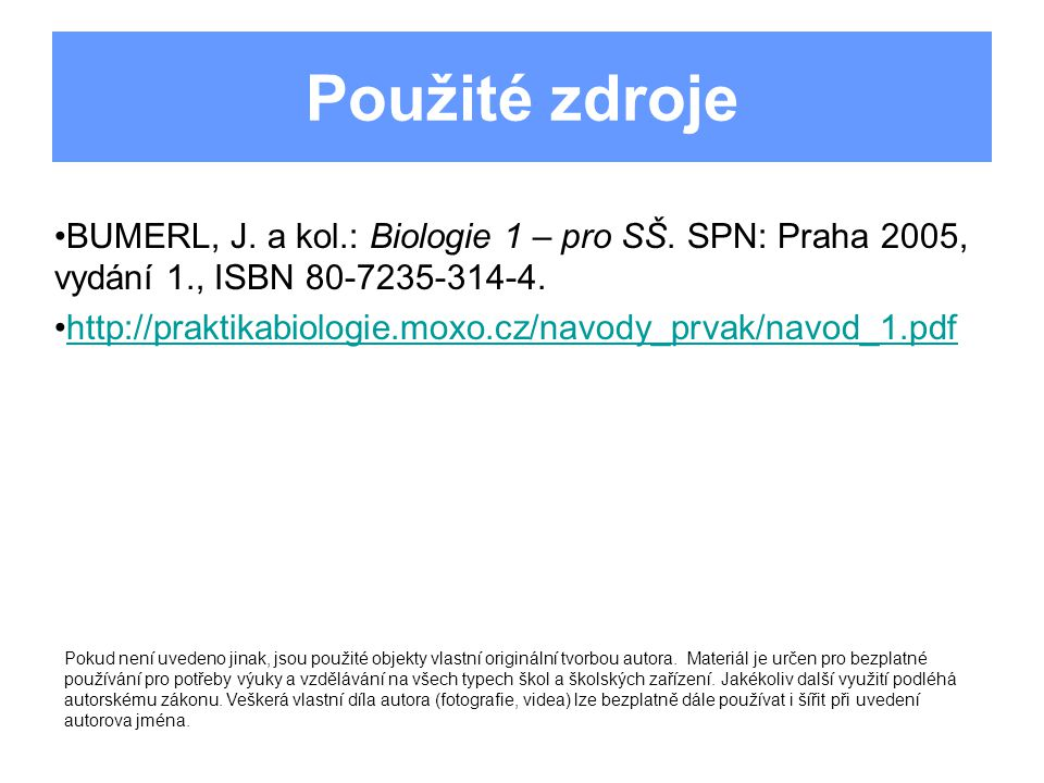 Použité zdroje BUMERL, J. a kol.: Biologie 1 – pro SŠ. SPN: Praha 2005, vydání 1., ISBN 80-7235-314-4.