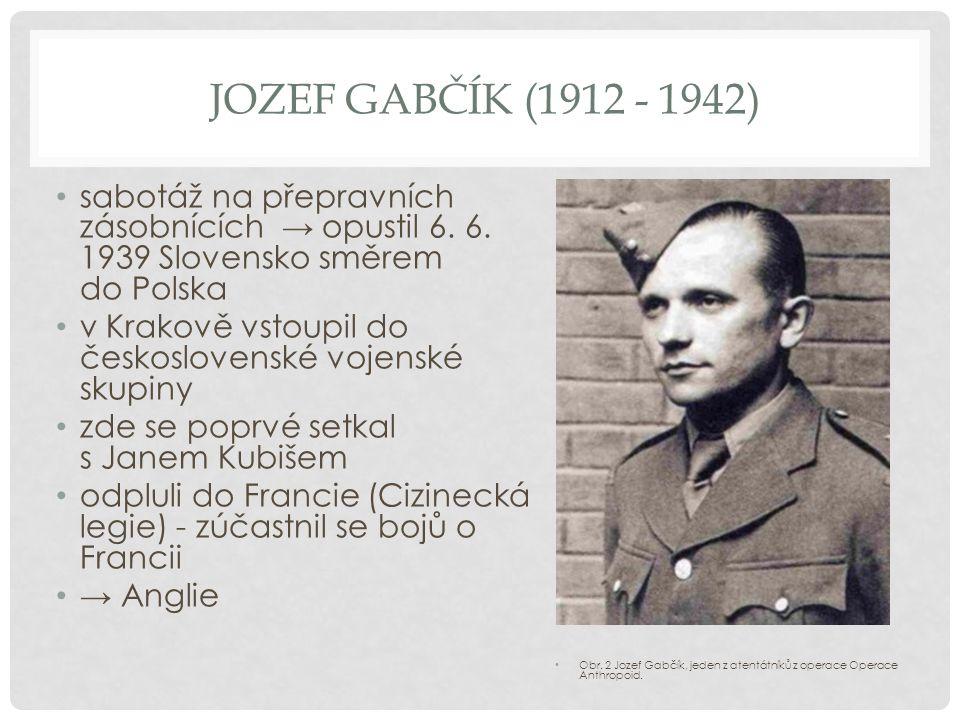 Jozef gabčík (1912 - 1942) sabotáž na přepravních zásobnících → opustil 6. 6. 1939 Slovensko směrem do Polska.