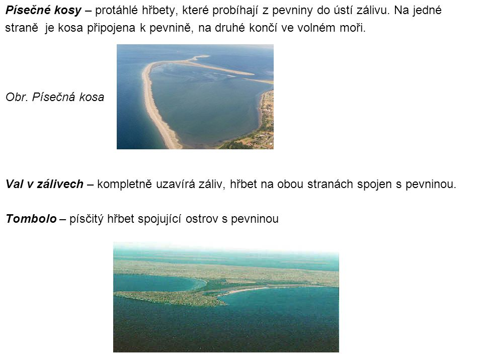 Písečné kosy – protáhlé hřbety, které probíhají z pevniny do ústí zálivu. Na jedné