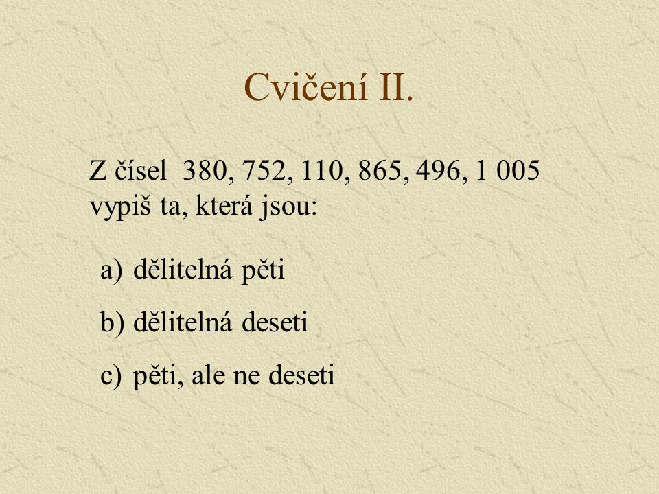 Cvičení II. Z čísel 380, 752, 110, 865, 496, 1 005. vypiš ta, která jsou: dělitelná pěti. dělitelná deseti.