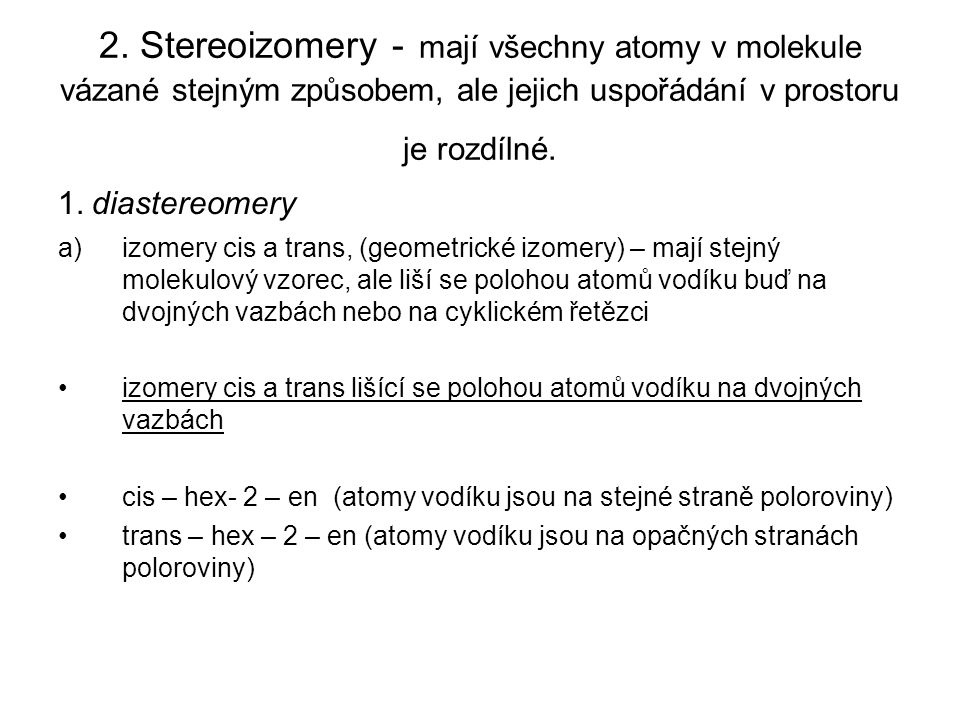 2. Stereoizomery - mají všechny atomy v molekule vázané stejným způsobem, ale jejich uspořádání v prostoru je rozdílné.