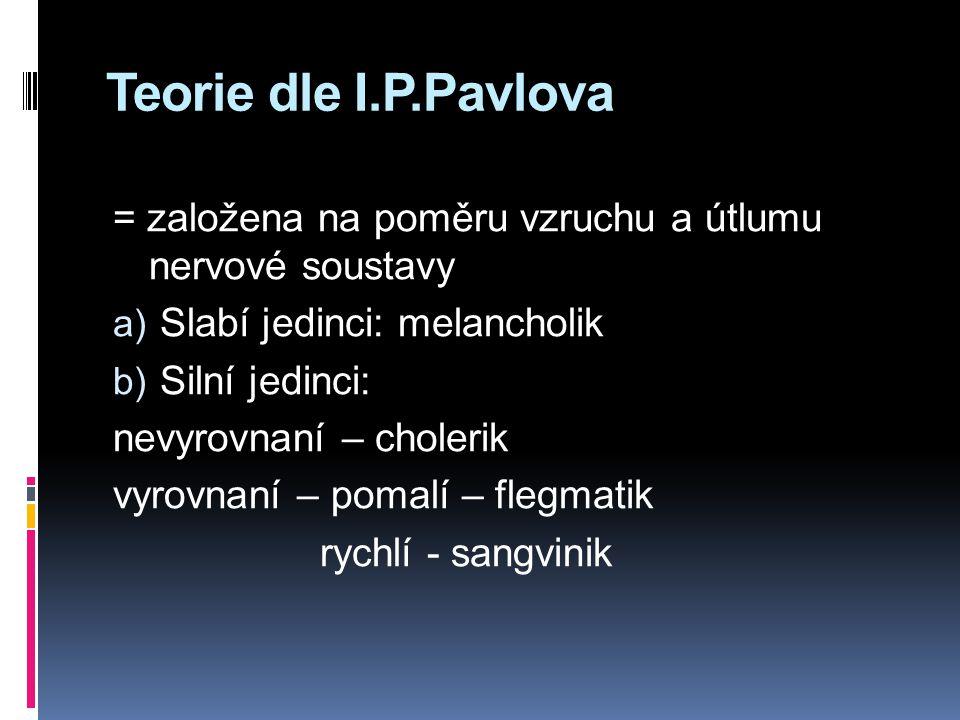 Teorie dle I.P.Pavlova = založena na poměru vzruchu a útlumu nervové soustavy. Slabí jedinci: melancholik.