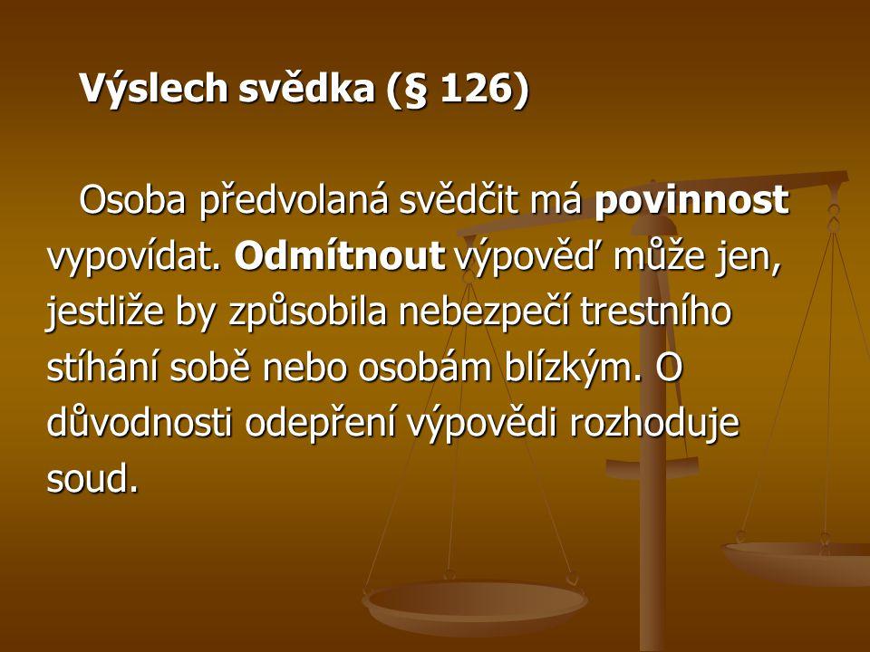Výslech svědka (§ 126) Osoba předvolaná svědčit má povinnost. vypovídat. Odmítnout výpověď může jen,