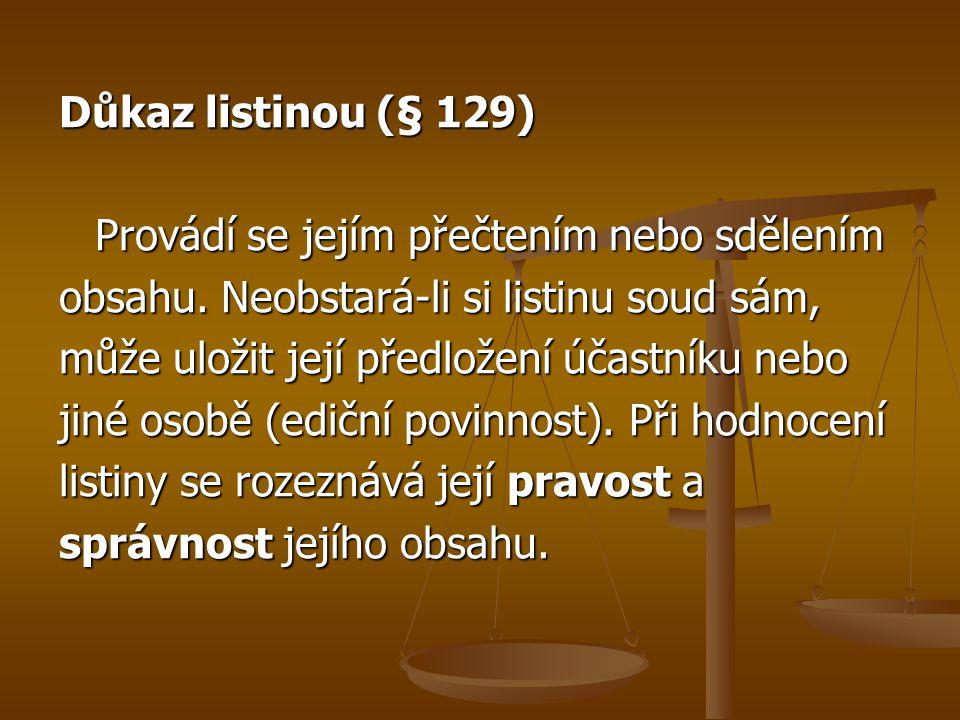 Důkaz listinou (§ 129) Provádí se jejím přečtením nebo sdělením. obsahu. Neobstará-li si listinu soud sám,